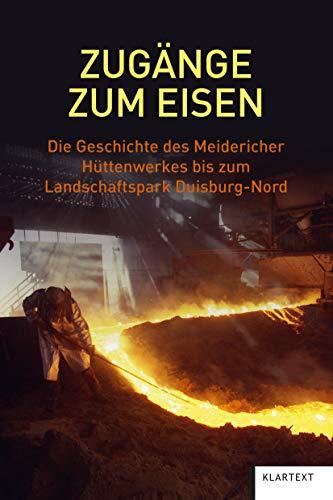 Zugänge zum Eisen: Die Geschichte des Meidericher Hüttenwerkes bis zum Landschaftspark Duisburg-Nord