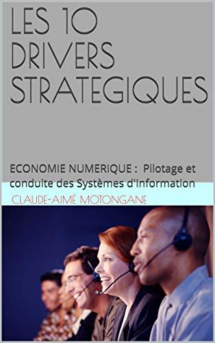 LES 10 DRIVERS STRATEGIQUES: ECONOMIE NUMERIQUE : Pilotage et conduite des Systèmes d'Information (French Edition)