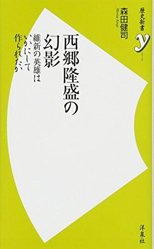 西郷隆盛の幻影~維新の英雄はいかにして作られたか (歴史新書y)