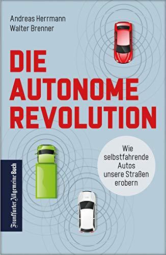 Die autonome Revolution: Wie selbstfahrende Autos unsere Welt erobern: Nachhaltige Verkehrsentwicklung durch autonomes Fahren: das müssen Automobil-industrie und Politik jetzt tun