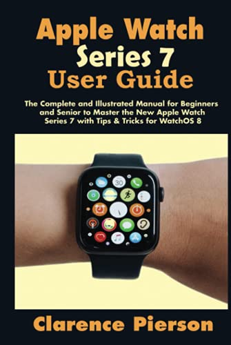Apple Watch Series 7 User Guide: The Complete and Illustrated Manual for Beginners and Senior to Master the New Apple Watch Series 7 with Tips & Tricks for WatchOS 8