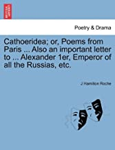Cathoeridea; Or, Poems from Paris ... Also an Important Letter to ... Alexander 1er, Emperor of All the Russias, Etc.