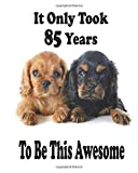 It Only Took 85 Years To Be This Awesome. Cavalier King Charles Spaniel Journal And Sketchbook For 85 Years Old Girls: Cavalier King Charles Spaniel ... Women, 110 Pages, Soft Matte Cover, 8 x 10