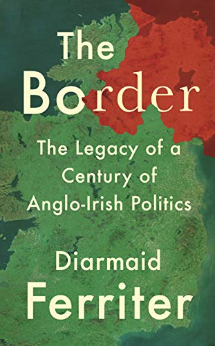The Border: The Legacy of a Century of Anglo-Irish Politics (English Edition)