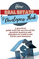 How Real Estate Developers Think: A practical guide with the secrets of the greatest masters and mistakes to avoid to not fail in your business