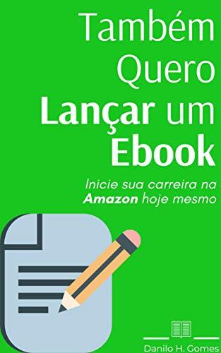 Também Quero Lançar um Ebook: Inicie sua carreira na Amazon hoje mesmo