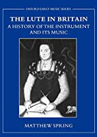 The Lute In Britain: A History Of The Instrument And Its Music (Oxford Early Music Series)