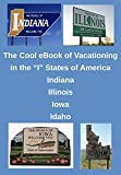 """The Cool eBook of Vacationing in the """"I"""" States of America. : A bunch of don't want to miss family adventures awaiting you in Indiana, Illinois, Iowa, and Idaho (The Cool eBook of Vacationing In...)"""
