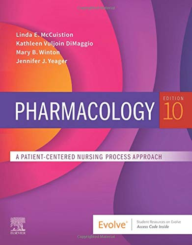 Compare Textbook Prices for Pharmacology: A Patient-Centered Nursing Process Approach 10 Edition ISBN 9780323642477 by McCuistion PhD  MSN, Linda E.,Vuljoin DiMaggio RN  MSN, Kathleen,Winton PhD  RN  ACANP-BC, Mary B.,Yeager PhD  RN  APRN, Jennifer J.