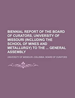 Biennial Report of the Board of Curators, University of Missouri (Including the School of Mines and Metallurgy) to the Gen...