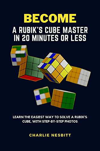 BECOME A RUBIK'S CUBE MASTER IN 20 MINUTES OR LESS: Learn the Easiest Way to Solve a Rubik's Cube, With Step-by-Step Photos (English Edition)