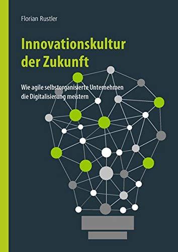 Innovationskultur der Zukunft: Wie selbstorganisierte agile Unternehmen die Digitalisierung meistern
