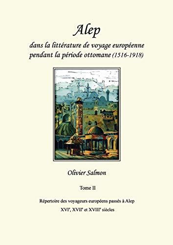 Alep dans la littérature de voyage européenne pendant la période ottomane (1516-1918): Tome II: Répertoire des voyageurs européens passés à Alep aux XVIe, XVIIe et XVIIIe siècles