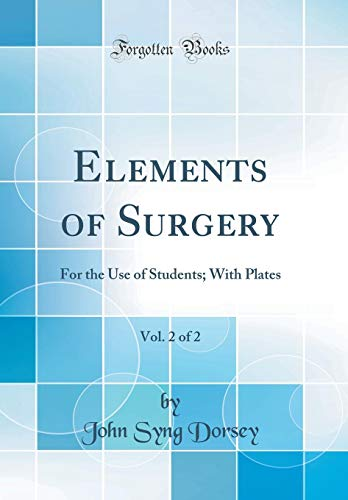 Elements of Surgery, Vol. 2 of 2: For the Use of Students; With Plates (Classic Reprint)