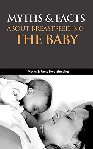 Myths & Facts About Breastfeeding the Baby: Myths & Facts Breastfeeding