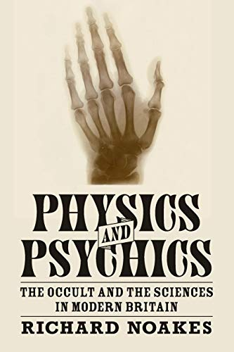 Physics and Psychics: The Occult and the Sciences in Modern Britain (Science in History) by Richard Noakes