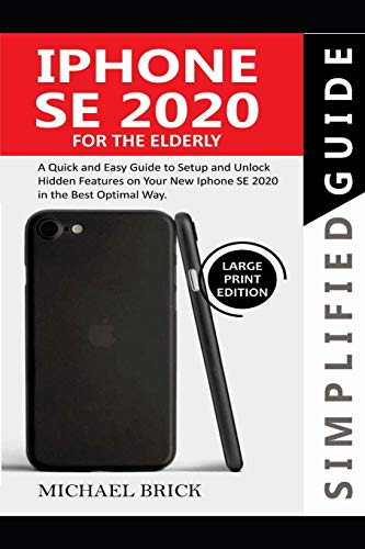 iPhone SE 2020 Simplified Guide For The Elderly: A Quick & Easy Guide to Setup and Unlock Hidden Features on Your New iPhone SE 2020 in the Best Optimal Way