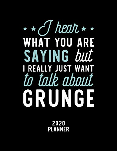 I Hear What You Are Saying I Really Just Want To Talk About Grunge 2020 Planner: Grunge Fan 2020 Calendar, Funny Design, 2020 Planner for Grunge Lover, Christmas Gift for Grunge Lover