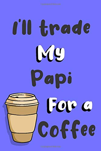 I'll trade my Papi for a coffee: Funny gag Papi journal gift for coffee lover Family Sarcastic notebook humorous jokes gift ideas for Papi birthday gift for Notes journaling