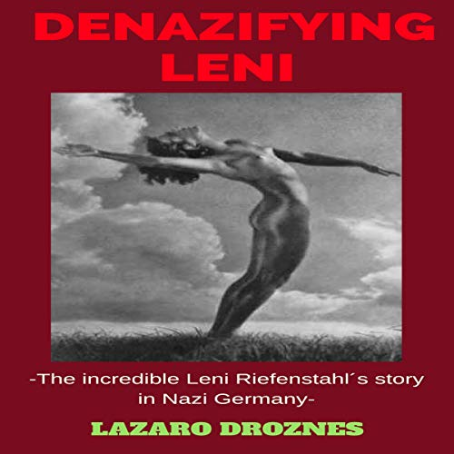Denazifying Leni: The Incredible Leni Riefenstahl's Story in Nazi Germany audiobook cover art