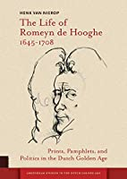 The Life of Romeyn De Hooghe 1645-1708: Prints, Pamphlets, and Politics in the Dutch Golden Age (Amsterdam Studies in the Dutch Golden Age)