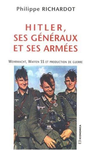 Hitler, ses généraux et ses armées : Wehrmacht, Waffen SS et production de guerre