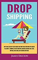 Dropshipping: How to Make $300/Day Passive Income, Make Money Online from Home with Amazon FBA, Shopify, E-Commerce, Affiliate Marketing, Blogging, Instagram, Social Media, and Facebook Advertising