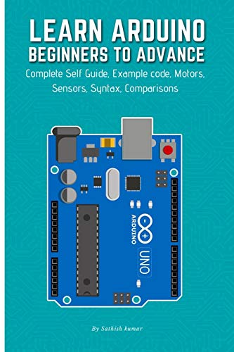 LEARN ARDUINO BEGINNERS TO ADVANCE: Complete Self Guide, Example code, Motors, Sensors, Syntax, Comparisons