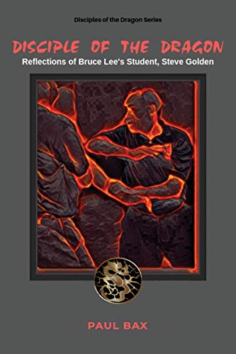 Disciple of the Dragon: Reflections of Bruce Lee Student, Steve Golden: 1 (Disciple of the Dragon, Steve Golden)