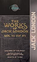 The Works of Jack London, Vol. 03 (of 17): Children of the Frost; Dutch Courage and Other Stories; Hearts of Three (Moon Classics)