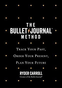 The Bullet Journal Method: Track Your Past, Order Your Present, Plan Your Future by [Ryder Carroll]