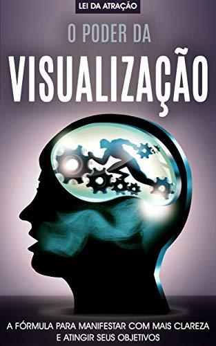 O PODER DA VISUALIZAÇÃO: A fórmula para manifestar com mais clareza e realizar seus desejos, alie o poder da mente e da lei da atração