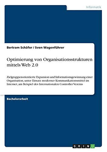 Optimierung von Organisationsstrukturen mittels Web 2.0: Zielgruppenorientierte Expansion und Informationsgewinnung einer Organisation, unter Einsatz ... des Internationalen Controller Vereins