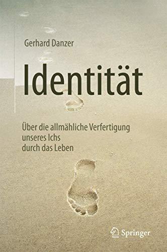 Identität: Über die allmähliche Verfertigung unseres Ichs durch das Leben