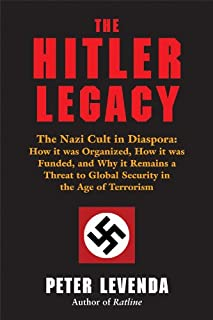 Hitler Legacy: The Nazi Cult in Diaspora: How it Was Organized, How it Was Funded, and Why it Remains a Threat to Global S...
