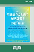 The Strengths-Based Workbook for Stress Relief: A Character Strengths Approach to Finding Calm in the Chaos of Daily Life (16pt Large Print Edition)