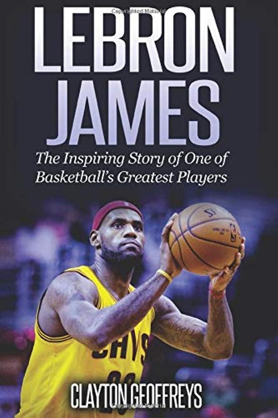やむを得ない原理爆発するLeBron James: The Inspiring Story of One of Basketball's Greatest Players (Basketball Biography Books)