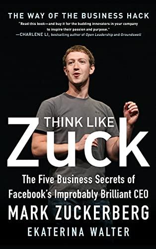 Walter, E: Think Like Zuck: The Five Business Secrets of Fac: The Five Business Secrets of Facebook's Improbably Brilliant CEO Mark Zuckerberg