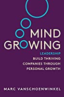 Mind Growing: Leadership - Build Thriving Companies Through Personal Growth