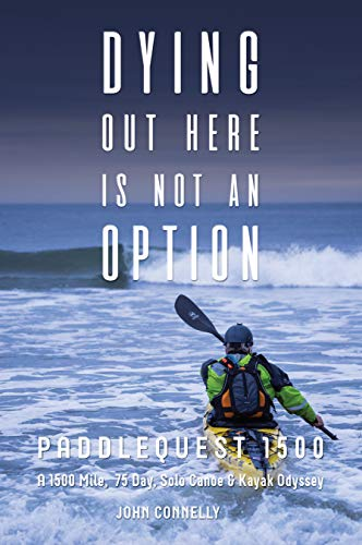 Dying Out Here Is Not An Option: PaddleQuest 1500--A 1500 Mile, 75 Day, Solo Canoe & Kayak Odyssey (English Edition)