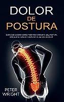 Dolor de Postura: Ejercicios caseros correctivos para superar su mala postura, arreglar su espalda y disfrutar de una vida sin dolor