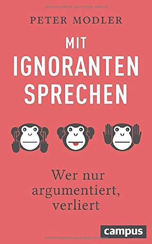 Mit Ignoranten sprechen: Wer nur argumentiert, verliert