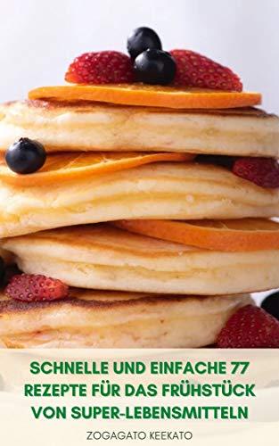 Schnelle Und Einfache 77 Rezepte Für Das Frühstück Von Super-Lebensmitteln : Frühstück Kochen - Gewicht Verlieren - Immunität Steigern - Langsames Altern - Diät Von Super-Lebensmitteln