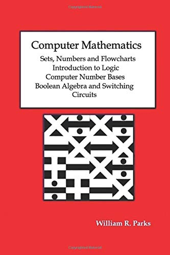 Computer Mathematics Sets, Numbers and Flowcharts Introduction to Logic Computer Number Bases Boolean Algebra and Switching Circuits
