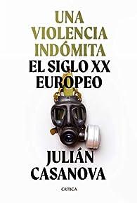 Una violencia indómita: El siglo XX europeo par Julián Casanova