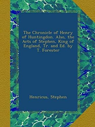 The Chronicle of Henry of Huntingdon. Also, the Acts of Stephen, King of England, Tr. and Ed. by T. Forester