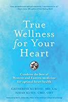 True Wellness For Your Heart: Combine The Best Of Western And Eastern Medicine For Optimal Heart Health
