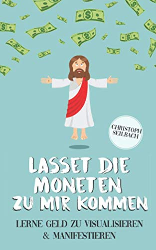 Lasset die Moneten zu mir kommen: Lerne Geld zu visualisieren und manifestieren