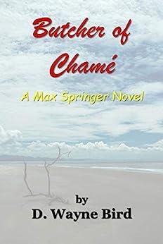 Butcher of Chamé: A Max Springer Novel by [D. Wayne Bird]