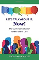 Let's Talk About It. Now!: The Guided Conversation for End-of-Life Care